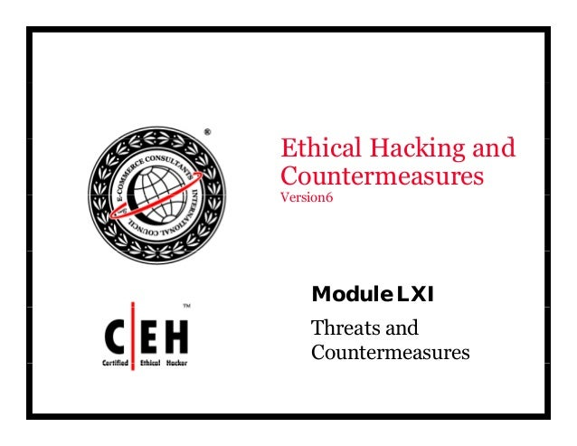 E hi l H ki dEthical Hacking and Countermeasures V i 6Version6 Module LXI Threats and Countermeasures