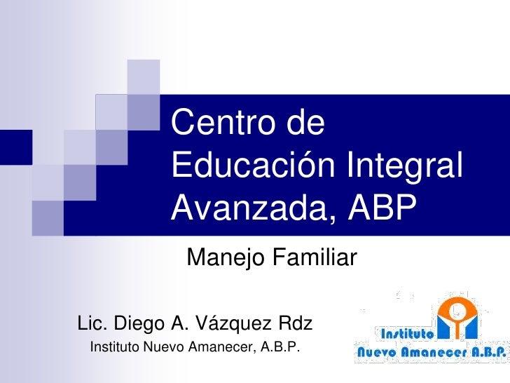 Centro de              Educación Integral              Avanzada, ABP                Manejo Familiar  Lic. Diego A. Vázquez...