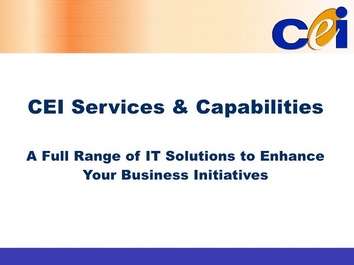 CEI Services & Capabilities  A Full Range of IT Solutions to Enhance         Your Business Initiatives