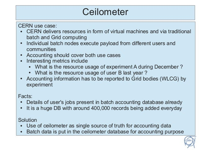 CeilometerCERN use case:● CERN delivers resources in form of virtual machines and via traditionalbatch and Grid computing●...