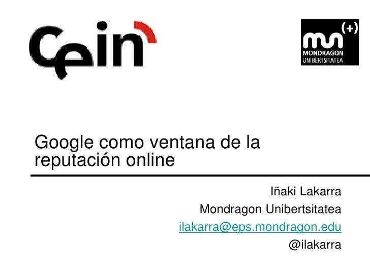 Google como ventana de la reputación online                               Iñaki Lakarra                    Mondragon Unibe...