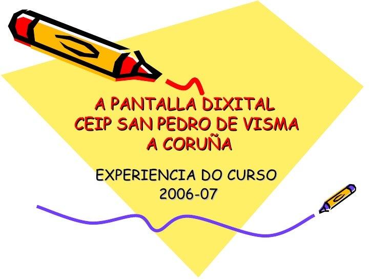 A PANTALLA DIXITAL  CEIP SAN PEDRO DE VISMA  A CORUÑA EXPERIENCIA DO CURSO 2006-07