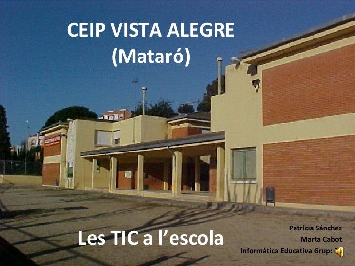 CEIP VISTA ALEGRE (Mataró) Patrícia Sánchez Marta Cabot Informàtica Educativa Grup: 61 Les TIC a l'escola