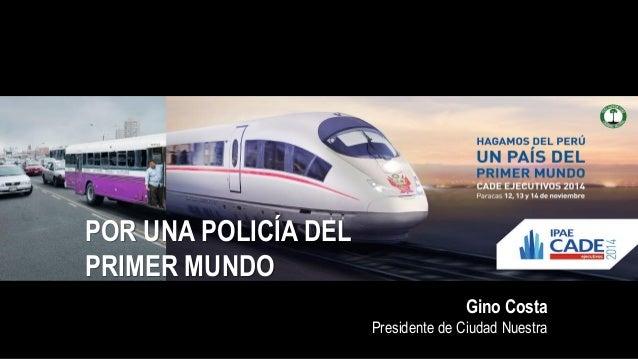 POR UNA POLICÍA DEL PRIMER MUNDO Gino Costa Presidente de Ciudad Nuestra