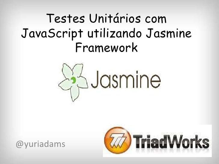Testes Unitários com JavaScript utilizando Jasmine          Framework@yuriadams