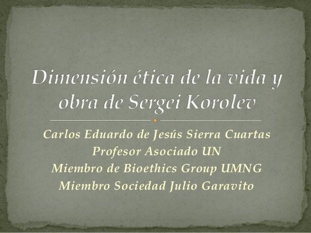 Carlos Eduardo de Jesús Sierra CuartasProfesor Asociado UNMiembro de Bioethics Group UMNGMiembro Sociedad Julio Garavito