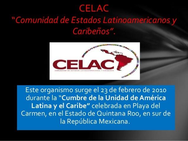 """CELAC """"Comunidad de Estados Latinoamericanos y Caribeños"""".  Este organismo surge el 23 de febrero de 2010 durante la """"Cumb..."""