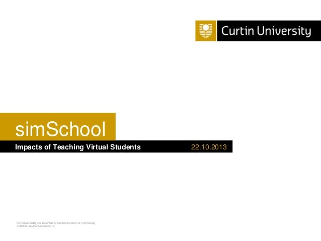 simSchool Impacts of Teaching Virtual Students  Curtin University is a trademark of Curtin University of Technology CRICOS...