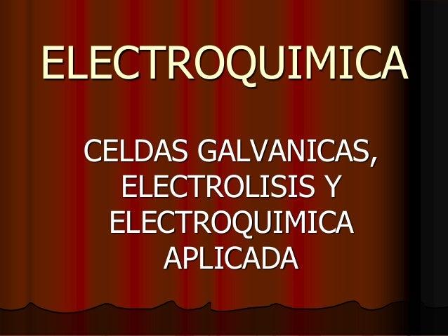 ELECTROQUIMICA CELDAS GALVANICAS, ELECTROLISIS Y ELECTROQUIMICA APLICADA