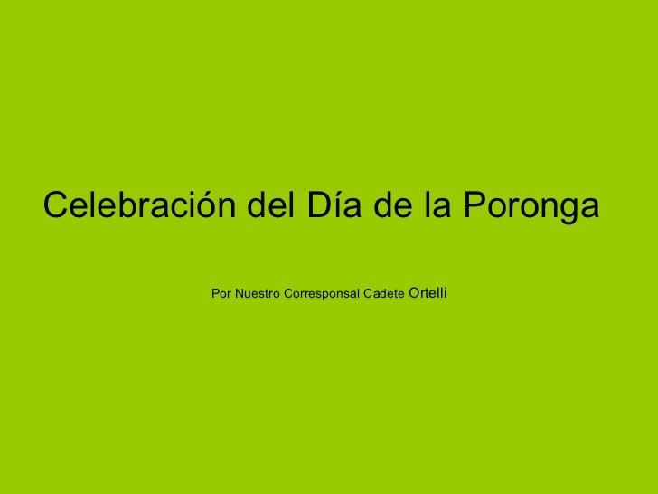 Celebración del Día de la Poronga  Por Nuestro Corresponsal Cadete  Ortelli