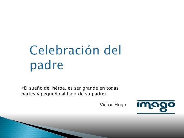 «El sueño del héroe, es ser grande en todas partes y pequeño al lado de su padre». Víctor Hugo