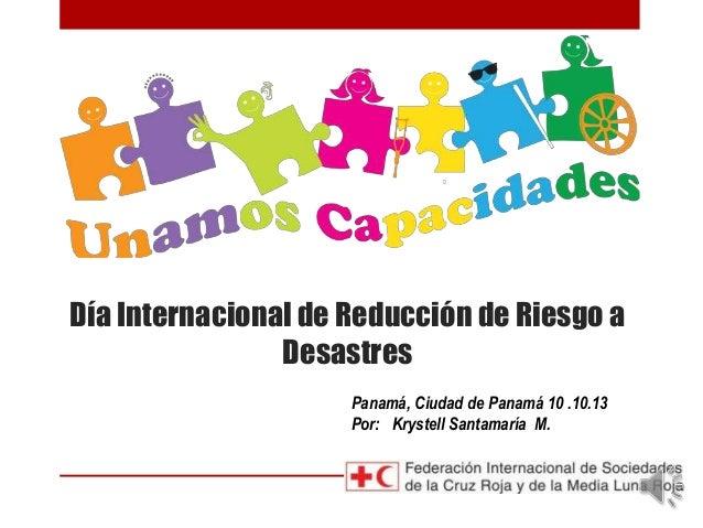 Día Internacional de Reducción de Riesgo a Desastres Panamá, Ciudad de Panamá 10 .10.13 Por: Krystell Santamaría M.