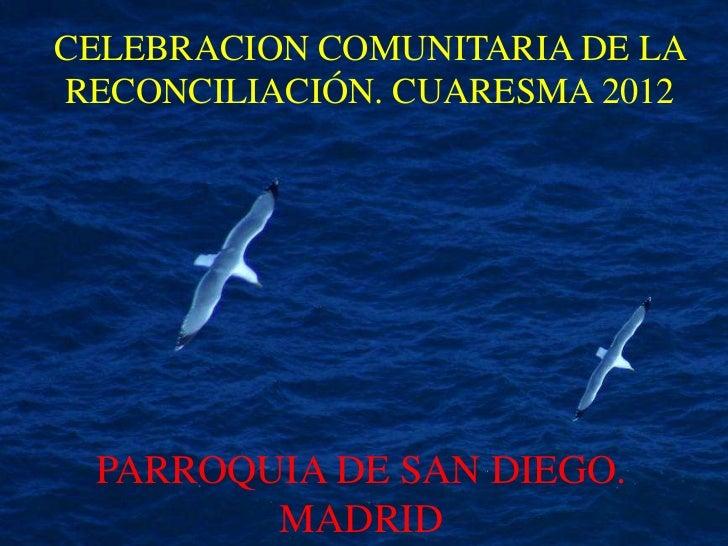 CELEBRACION COMUNITARIA DE LARECONCILIACIÓN. CUARESMA 2012 PARROQUIA DE SAN DIEGO.        MADRID
