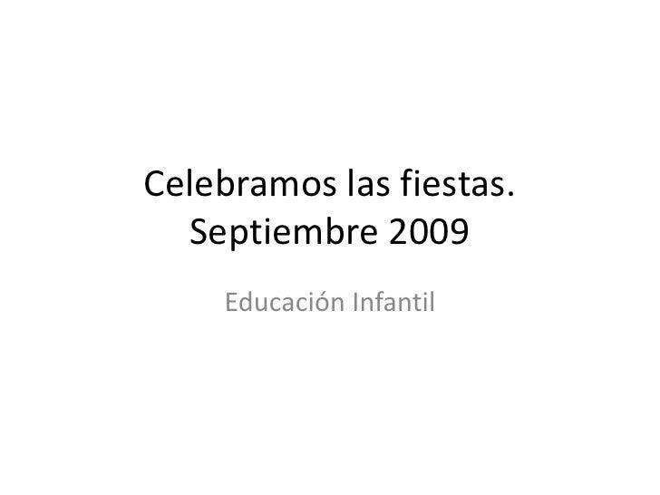 Celebramos las fiestas.Septiembre 2009<br />Educación Infantil<br />