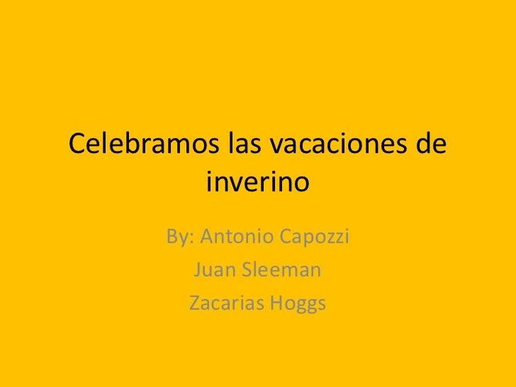 Celebramos las vacaciones de         inverino       By: Antonio Capozzi          Juan Sleeman         Zacarias Hoggs