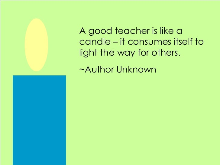 a good teacher is like a Here's a roundup of quotable quotes about the teaching profession for possible use in teacher day speeches or materials the good teacher explains.