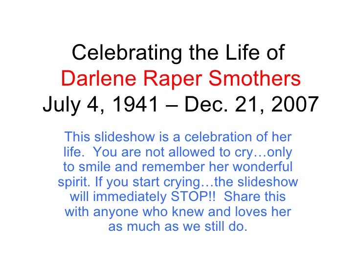 Celebrating the Life of  Darlene Raper Smothers July 4, 1941 – Dec. 21, 2007 This slideshow is a celebration of her life. ...