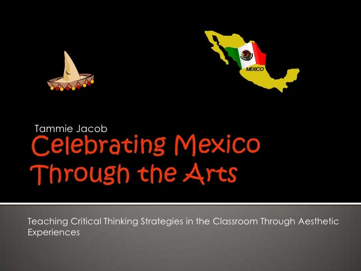 Celebrating Mexico Through the Arts<br />Tammie Jacob<br />Teaching Critical Thinking Strategies in the Classroom Through ...