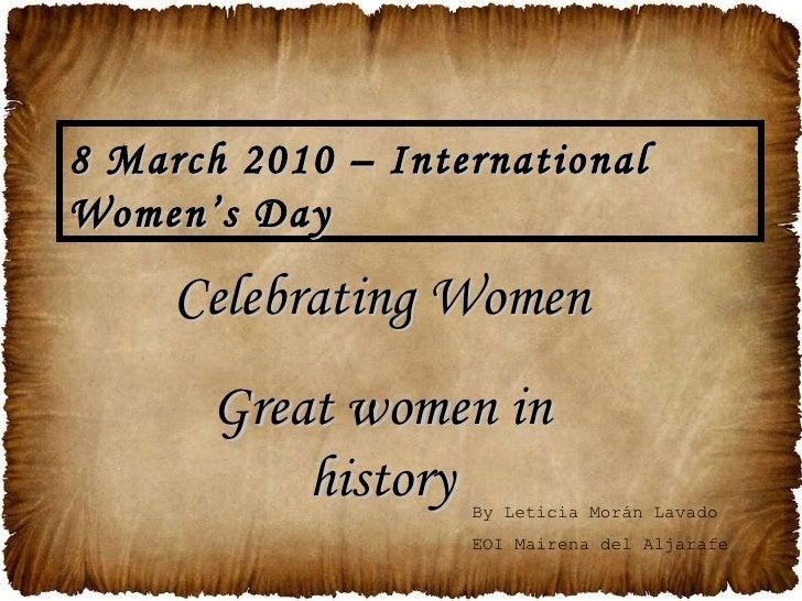 Celebrating Women Great women in history 8 March 2010 – International Women's Day By Leticia Morán Lavado EOI Mairena del ...
