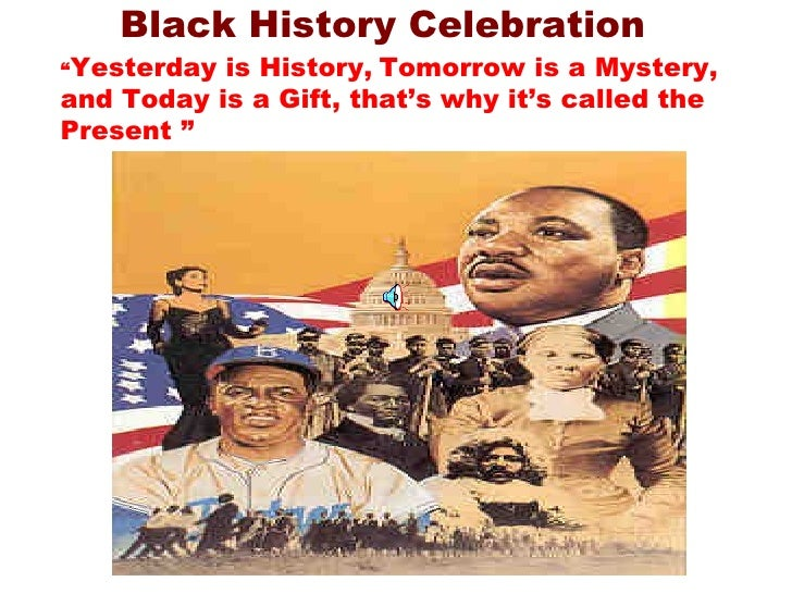 """Black History Celebration """" Yesterday is History,   Tomorrow is a Mystery, and Today is a Gift, that's why it's called the..."""