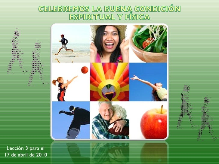 Lección 3 para el 17 de abril de 2010 CELEBREMOS LA BUENA CONDICIÓN ESPIRITUAL Y FÍSICA