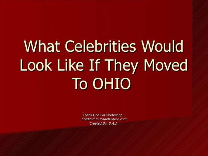 What Celebrities Would Look Like If They Moved To OHIO  Thank God For Photoshop… Credited to PlanetHiltron.com Created By:...
