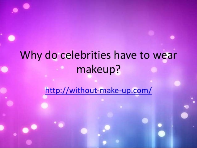 Do celebrities have to wear makeup?