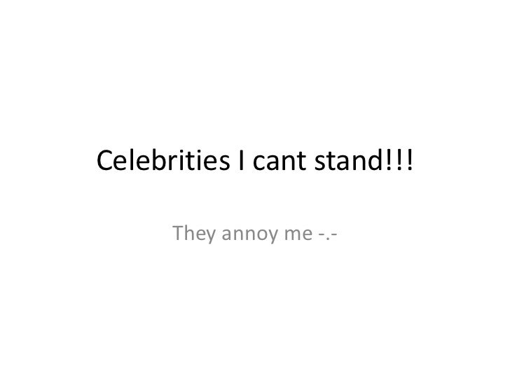 Celebrities i cant stand!!!
