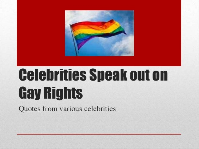 Celebrities Speak out onGay RightsQuotes from various celebrities