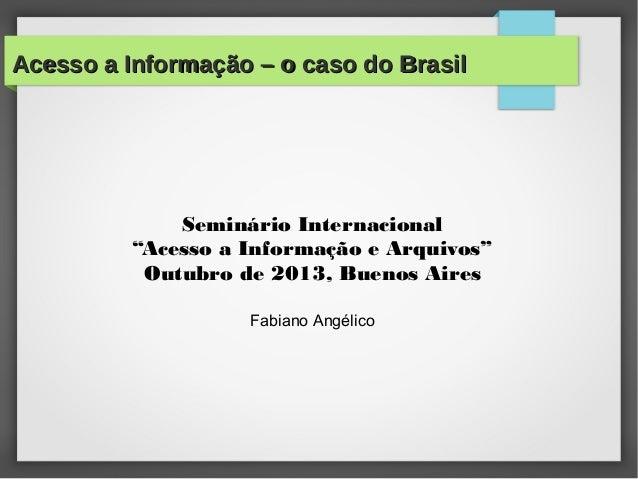 """Acesso a Informação – o caso do BrasilAcesso a Informação – o caso do Brasil Seminário Internacional """"Acesso a Informação ..."""
