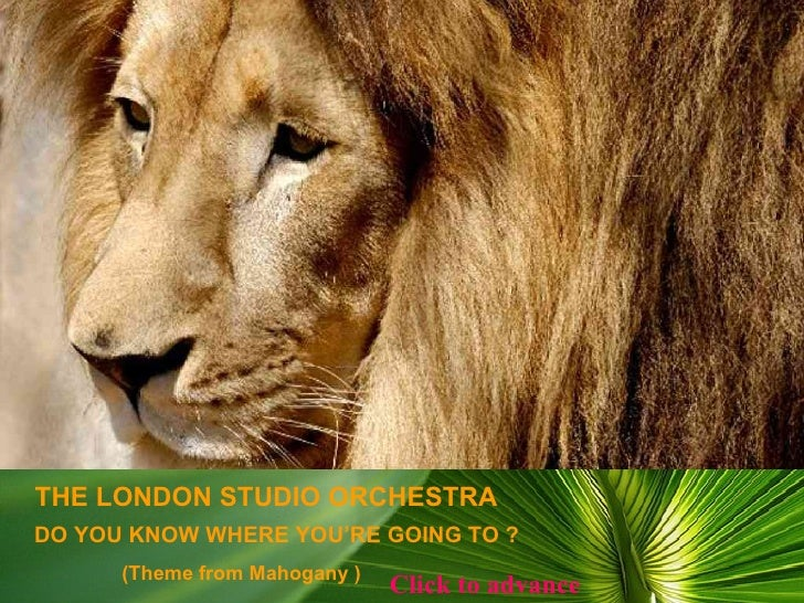 DO YOU KNOW WHERE YOU'RE GOING TO ? THE LONDON STUDIO ORCHESTRA (Theme from Mahogany ) Click to advance