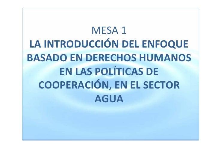 MESA1LAINTRODUCCIÓNDELENFOQUEBASADOENDERECHOSHUMANOS      ENLASPOLÍTICASDE  COOPERACIÓN,ENELSECTOR       ...
