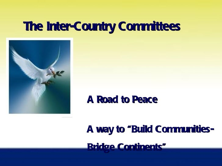 """The Inter-Country Committees A Road to Peace  A way to """"Buil d Communities-  Bridge Continents"""""""