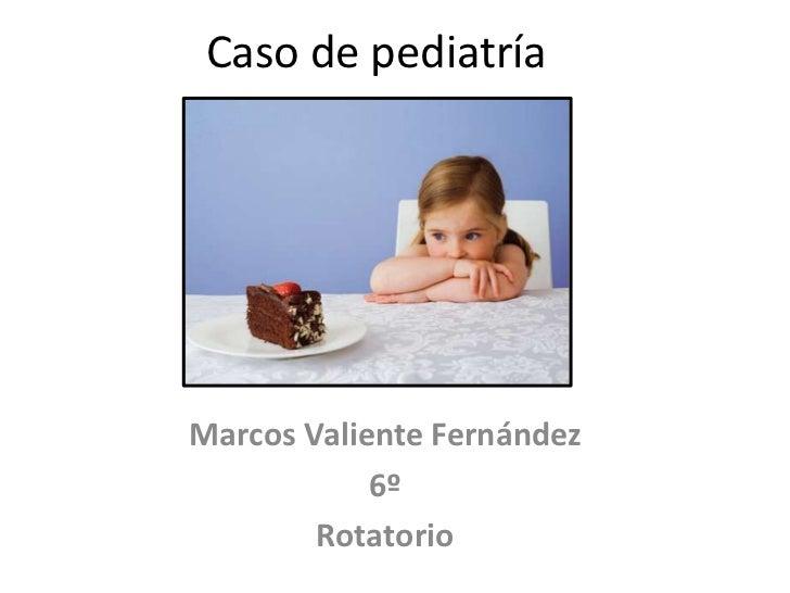 Caso de pediatríaMarcos Valiente Fernández            6º        Rotatorio