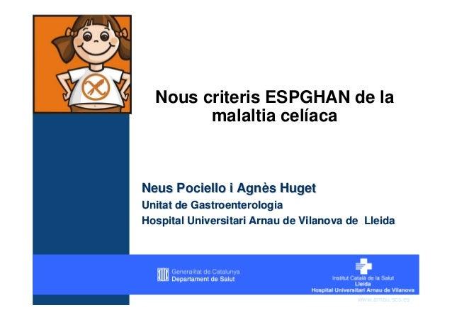 Nous criteris ESPGHAN de la        malaltia celíacaNeus Pociello i Agnès HugetUnitat de GastroenterologiaHospital Universi...