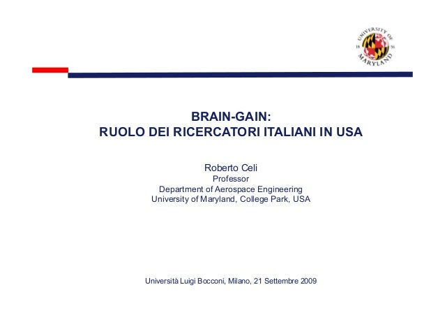 BRAIN-GAIN: RUOLO DEI RICERCATORI ITALIANI IN USA Roberto Celi Professor Department of Aerospace Engineering University of...