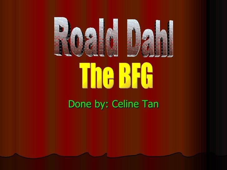 Done by: Celine Tan Roald Dahl The BFG