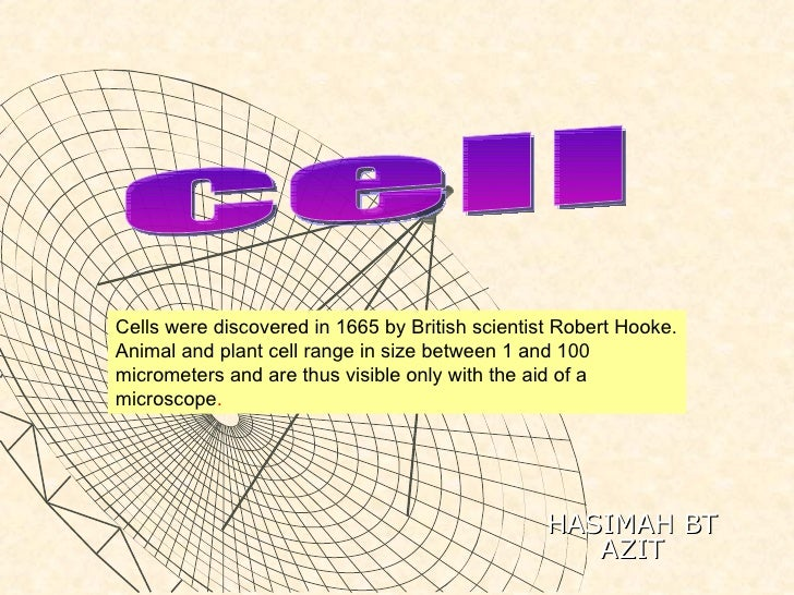 Cells were discovered in 1665 by British scientist Robert Hooke. Animal and plant cell range in size between 1 and 100 mic...