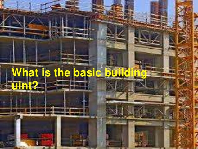 What is the basic building uint?