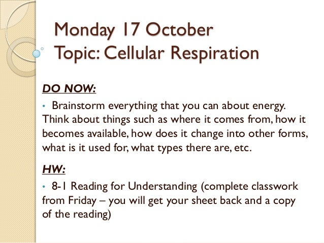 Monday 17 October  Topic: Cellular RespirationDO NOW:• Brainstorm everything that you can about energy.Think about things ...