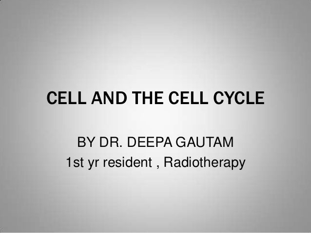 CELL AND THE CELL CYCLE BY DR. DEEPA GAUTAM 1st yr resident , Radiotherapy
