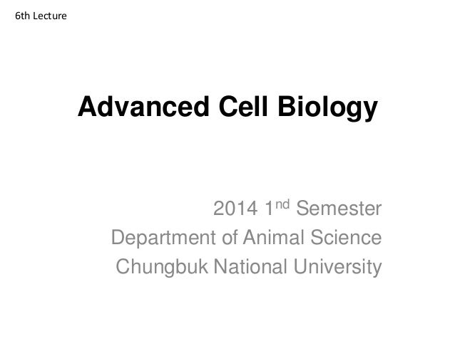 Advanced Cell Biology 2014 1nd Semester Department of Animal Science Chungbuk National University 6th Lecture