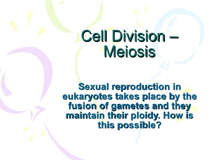 Cell Division – Meiosis Sexual reproduction in eukaryotes takes place by the fusion of gametes and they maintain their plo...