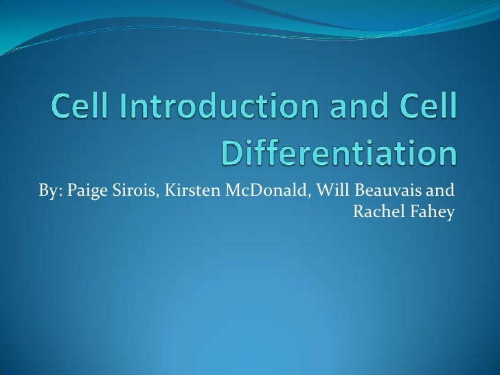Cell Introduction and Cell Differentiation <br />By: Paige Sirois, Kirsten McDonald, Will Beauvais and            Rachel F...