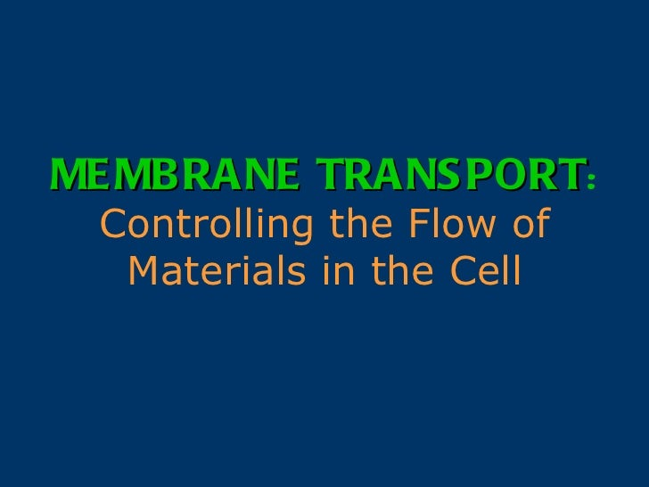 MEMBRANE TRANSPORT :   Controlling the Flow of Materials in the Cell