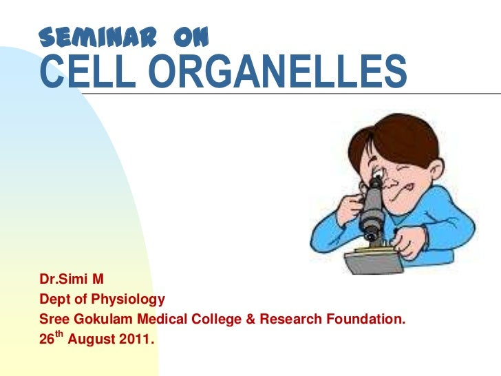 Seminar onCELL ORGANELLESDr.Simi MDept of PhysiologySree Gokulam Medical College & Research Foundation.26th August 2011.