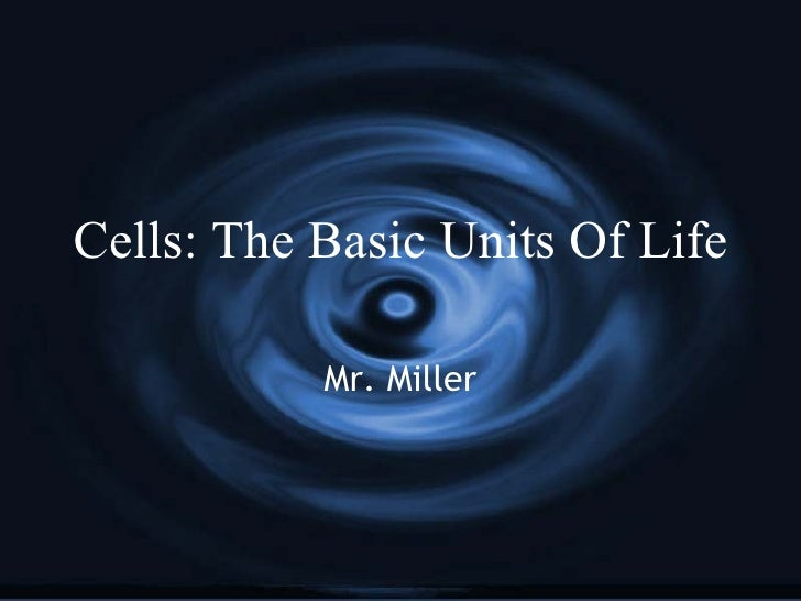 Cells: The Basic Units Of Life Mr. Miller