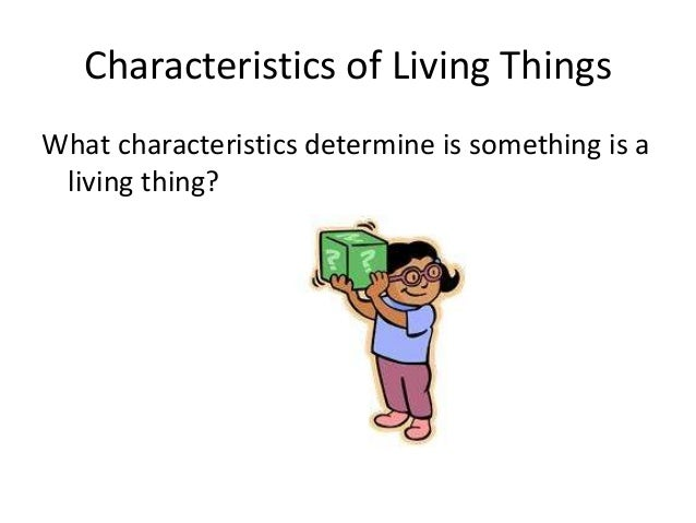 Characteristics of Living ThingsWhat characteristics determine is something is a living thing?