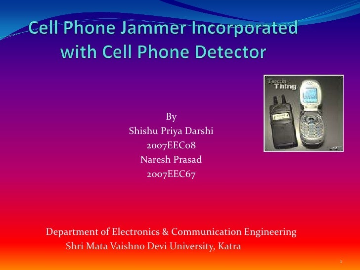 Cell Phone Jammer Incorporated with Cell Phone Detector <br />By<br />ShishuPriyaDarshi<br />2007EEC08<br />Naresh Prasad<...