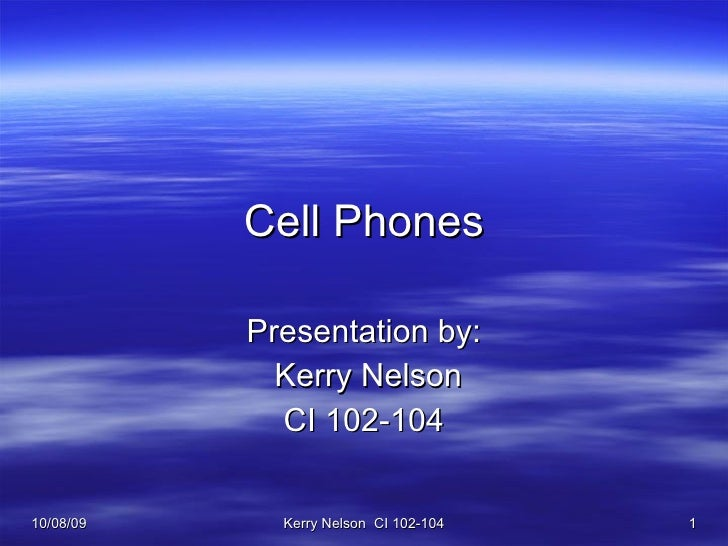 Cell Phones Presentation by: Kerry Nelson CI 102-104 10/08/09 Kerry Nelson  CI 102-104